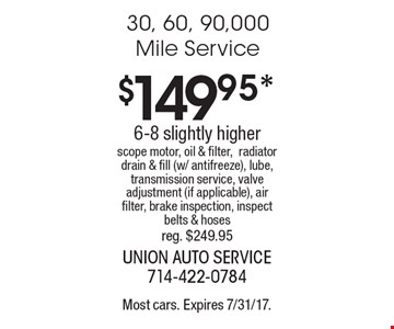 $149.95* 30, 60, 90,000 Mile Service6-8 slightly higher scope motor, oil & filter,radiator drain & fill (w/ antifreeze), lube, transmission service, valve adjustment (if applicable), air filter, brake inspection, inspect belts & hoses reg. $249.95. Most cars. Expires 7/31/17.