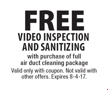 FREE video inspection AND sanitizing with purchase of full air duct cleaning package. Valid only with coupon. Not valid with other offers. Expires 8-4-17.