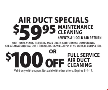 Air Duct Specials $59.95 Maintenance Cleaning 8 Vents & 1 Cold air return additional vents, returns, main ducts and furnace components are at an additional cost. Travel rates will apply if no work is completed or $100 off Full Service Air Duct cleaning. Valid only with coupon. Not valid with other offers. Expires 8-4-17.