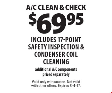 $69.95 A/C CLEAN & CHECK includes 17-point safety inspection & CONDENSER COIL CLEANING additional A/C components priced separately. Valid only with coupon. Not valid with other offers. Expires 8-4-17.