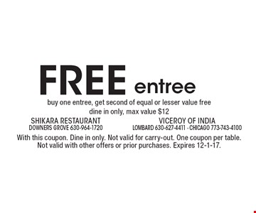 Free entree. Buy one entree, get second of equal or lesser value free dine in only, max value $12. With this coupon. Dine in only. Not valid for carry-out. One coupon per table. Not valid with other offers or prior purchases. Expires 12-1-17.
