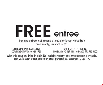 FREE entree buy one entree, get second of equal or lesser value free dine in only, max value $12. With this coupon. Dine in only. Not valid for carry-out. One coupon per table. Not valid with other offers or prior purchases. Expires 10-27-17.