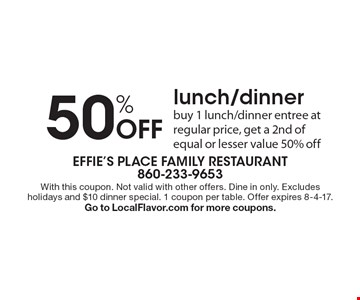 50% Off lunch/dinner. Buy 1 lunch/dinner entree at regular price, get a 2nd of equal or lesser value 50% off. With this coupon. Not valid with other offers. Dine in only. Excludes holidays and $10 dinner special. 1 coupon per table. Offer expires 8-4-17. Go to LocalFlavor.com for more coupons.