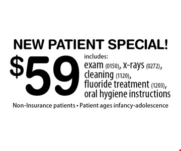 $59 New Patient Special! Includes: exam (0150), x-rays (0272), cleaning (1120), fluoride treatment (1203), oral hygiene instructions. Non-Insurance patients - Patient ages infancy-adolescence