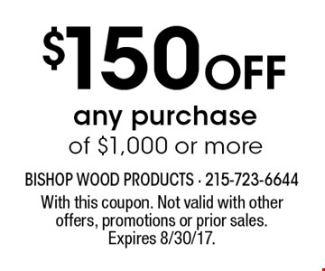 $150 Off any purchase of $1,000 or more. With this coupon. Not valid with other offers, promotions or prior sales. Expires 8/30/17.