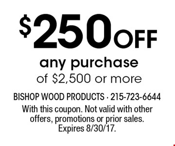 $250 Off any purchase of $2,500 or more. With this coupon. Not valid with other offers, promotions or prior sales. Expires 8/30/17.
