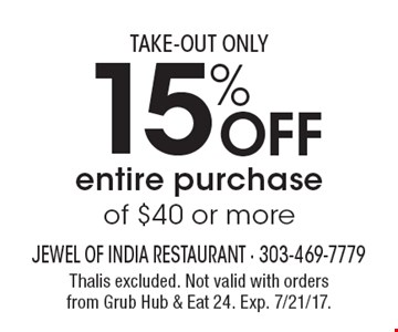Take-Out Only. 15% Off entire purchase of $40 or more. Thalis excluded. Not valid with orders from Grub Hub & Eat 24. Exp. 7/21/17.
