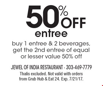 50% Off entree. Buy 1 entree & 2 beverages, get the 2nd entree of equal or lesser value 50% off. Thalis excluded. Not valid with orders from Grub Hub & Eat 24. Exp. 7/21/17.