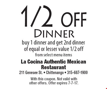1/2 off Dinner. Buy 1 dinner and get 2nd dinner of equal or lesser value 1/2 off, from select menu items. With this coupon. Not valid with other offers. Offer expires 7-7-17.