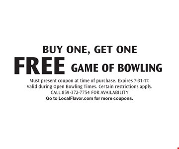BUY ONE, GET ONE FREE GAME OF BOWLING. Must present coupon at time of purchase. Expires 7-31-17. Valid during Open Bowling Times. Certain restrictions apply. CALL 859-372-7754 FOR AVAILABILITY Go to LocalFlavor.com for more coupons.
