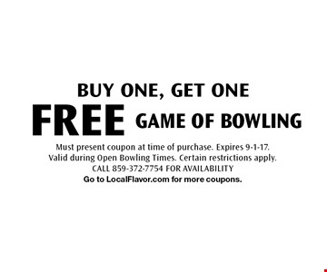 Buy one, get one FREE game of bowling. Must present coupon at time of purchase. Expires 9-1-17. Valid during Open Bowling Times. Certain restrictions apply. CALL 859-372-7754 FOR AVAILABILITY. Go to LocalFlavor.com for more coupons.