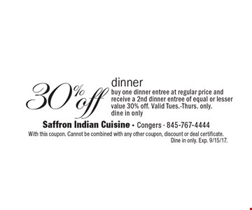 30% off dinner. Buy one dinner entree at regular price and receive a 2nd dinner entree of equal or lesser value 30% off. Valid Tues.-Thurs. only. Dine in only. With this coupon. Cannot be combined with any other coupon, discount or deal certificate. Dine in only. Exp. 9/15/17.