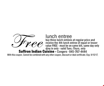 Free lunch entree. Buy three lunch entrees at regular price and receive the 4th lunch entree of equal or lesser value free - must be on same bill, same day only. Dine in only - valid Tues.-Thurs. only. With this coupon. Cannot be combined with any other coupon, discount or deal certificate. Exp. 9/15/17.