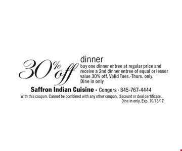 30% off dinner. Buy one dinner entree at regular price and receive a 2nd dinner entree of equal or lesser value 30% off. Valid Tues.-Thurs. only. Dine in only. With this coupon. Cannot be combined with any other coupon, discount or deal certificate. Dine in only. Exp. 10/13/17.