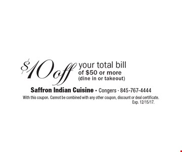 $10 off your total bill of $50 or more (dine in or takeout). With this coupon. Cannot be combined with any other coupon, discount or deal certificate. Exp. 12/15/17.