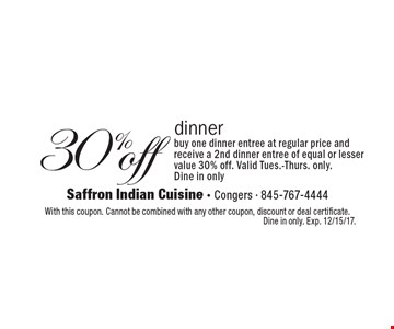 30% off dinner: buy one dinner entree at regular price and receive a 2nd dinner entree of equal or lesser value 30% off. Valid Tues.-Thurs. only. Dine in only. With this coupon. Cannot be combined with any other coupon, discount or deal certificate. Dine in only. Exp. 12/15/17.