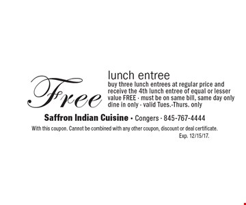 Free lunch entree: buy three lunch entrees at regular price and receive the 4th lunch entree of equal or lesser value FREE - must be on same bill, same day only, dine in only - valid Tues.-Thurs. only. With this coupon. Cannot be combined with any other coupon, discount or deal certificate. Exp. 12/15/17.