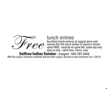 Free lunch entree. Buy three lunch entrees at regular price and receive the 4th lunch entree of equal or lesser value FREE - must be on same bill, same day only. Dine in only - valid Tues.-Thurs. only. With this coupon. Cannot be combined with any other coupon, discount or deal certificate. Exp. 1/26/18.