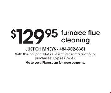 $129.95 furnace flue cleaning. With this coupon. Not valid with other offers or prior purchases. Expires 7-7-17. Go to LocalFlavor.com for more coupons.