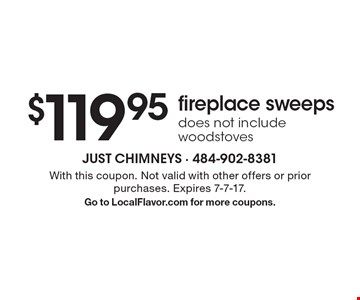 $119.95 fireplace sweeps. Does not include woodstoves. With this coupon. Not valid with other offers or prior purchases. Expires 7-7-17. Go to LocalFlavor.com for more coupons.