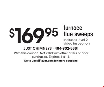 $169.95 furnace flue sweeps. Includes level 2 video inspection. With this coupon. Not valid with other offers or prior purchases. Expires 1-5-18. Go to LocalFlavor.com for more coupons.