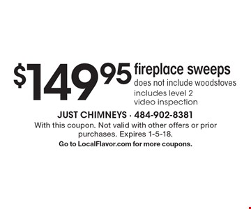 $149.95 fireplace sweeps. Does not include woodstoves. Includes level 2 video inspection. With this coupon. Not valid with other offers or prior purchases. Expires 1-5-18. Go to LocalFlavor.com for more coupons.