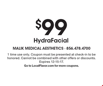 $99 HydraFacial. 1 time use only. Coupon must be presented at check-in to be honored. Cannot be combined with other offers or discounts. Expires 12-15-17. Go to LocalFlavor.com for more coupons.
