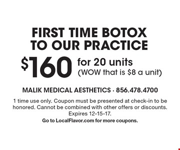 FIRST TIME BOTOX TO OUR PRACTICE. $160 for 20 units. WOW that is $8 a unit! 1 time use only. Coupon must be presented at check-in to be honored. Cannot be combined with other offers or discounts. Expires 12-15-17. Go to LocalFlavor.com for more coupons.