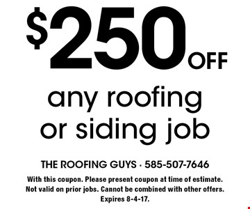 $250 off any roofing or siding job. With this coupon. Please present coupon at time of estimate.Not valid on prior jobs. Cannot be combined with other offers. Expires 8-4-17.
