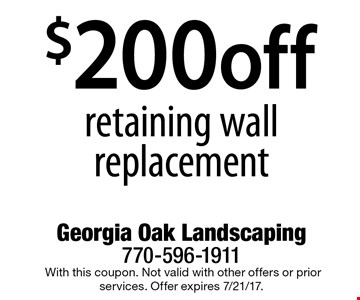 $200 off retaining wall replacement.With this coupon. Not valid with other offers or prior services. Offer expires 7/21/17.