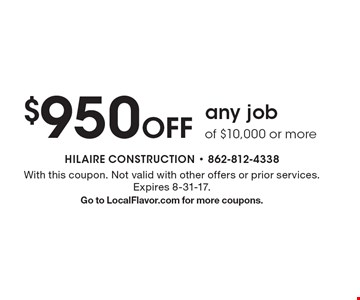 $950 Off any job of $10,000 or more. With this coupon. Not valid with other offers or prior services. Expires 8-31-17. Go to LocalFlavor.com for more coupons.
