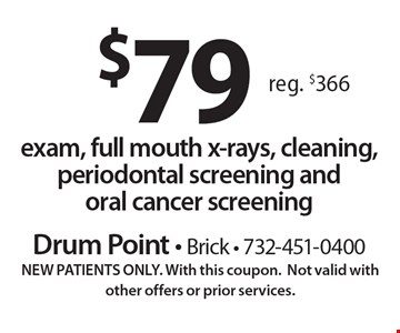 $79 exam, full mouth x-rays, cleaning, periodontal screening and oral cancer screening. Reg. $366. New patients only. With this coupon. Not valid with other offers or prior services.