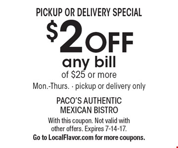 Pickup Or Delivery Special - $2 OFF any bill of $25 or more. Mon.-Thurs. - pickup or delivery only. With this coupon. Not valid with other offers. Expires 7-14-17. Go to LocalFlavor.com for more coupons.
