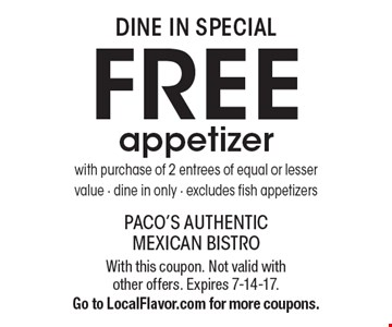 Dine In Special - FREE appetizer with purchase of 2 entrees of equal or lesser value - dine in only - excludes fish appetizers. With this coupon. Not valid with other offers. Expires 7-14-17. Go to LocalFlavor.com for more coupons.