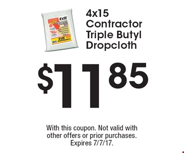 $11.85 4x15 Contractor Triple Butyl Dropcloth. With this coupon. Not valid with other offers or prior purchases. Expires 7/7/17.