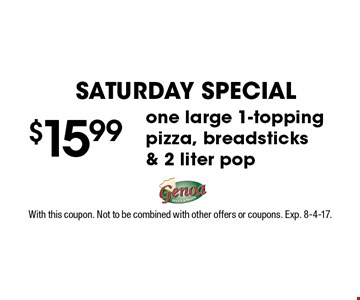 saturday special $15.99one large 1-topping pizza, breadsticks & 2 liter pop. With this coupon. Not to be combined with other offers or coupons. Exp. 8-4-17.