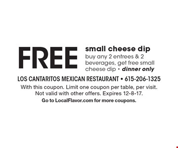 FREE small cheese dip, buy any 2 entrees & 2 beverages, get free small cheese dip - dinner only. With this coupon. Limit one coupon per table, per visit. Not valid with other offers. Expires 12-8-17. Go to LocalFlavor.com for more coupons.