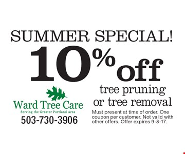 SUMMER SPECIAL! 10%off tree pruning or tree removal. Must present at time of order. One coupon per customer. Not valid with other offers. Offer expires 9-8-17.
