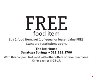 FREE food item Buy 1 food item, get 1 of equal or lesser value FREE. Standard restrictions apply. With this coupon. Not valid with other offers or prior purchases. Offer expires 8-25-17.