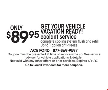 GET YOUR VEHICLE VACATION READY! $89.95 coolant service complete cooling system flush and refill Up to 1 gallon anti-freeze. Coupon must be presented at time of service write up. See service advisor for vehicle applications & details. Not valid with any other offers or prior services. Expires 8/11/17.Go to LocalFlavor.com for more coupons.