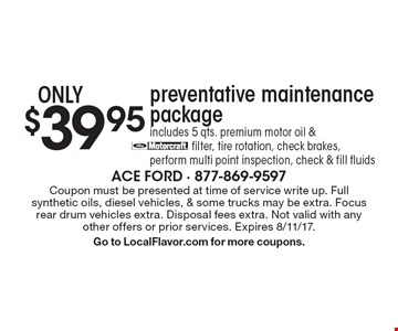 $39.95 preventative maintenance package includes 5 qts. premium motor oil & filter, tire rotation, check brakes,perform multi point inspection, check & fill fluids. Coupon must be presented at time of service write up. Full synthetic oils, diesel vehicles, & some trucks may be extra. Focus rear drum vehicles extra. Disposal fees extra. Not valid with any other offers or prior services. Expires 8/11/17.Go to LocalFlavor.com for more coupons.