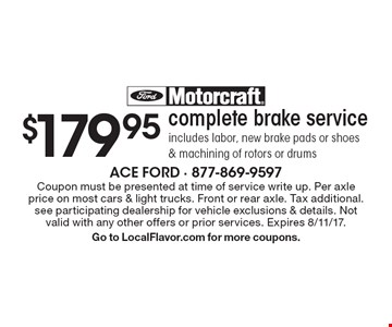 $179.95 complete brake service includes labor, new brake pads or shoes & machining of rotors or drums. Coupon must be presented at time of service write up. Per axle price on most cars & light trucks. Front or rear axle. Tax additional. see participating dealership for vehicle exclusions & details. Not valid with any other offers or prior services. Expires 8/11/17.Go to LocalFlavor.com for more coupons.