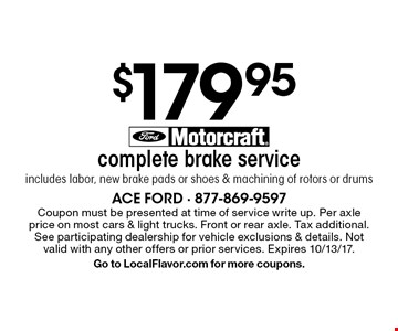 $179.95 complete brake serviceincludes labor, new brake pads or shoes & machining of rotors or drums . Coupon must be presented at time of service write up. Per axle price on most cars & light trucks. Front or rear axle. Tax additional. See participating dealership for vehicle exclusions & details. Not valid with any other offers or prior services. Expires 10/13/17.Go to LocalFlavor.com for more coupons.