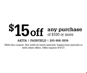 $15off any purchase of $100 or more. With this coupon. Not valid on lunch specials, happy hour specials or with other offers. Offer expires 8/4/17.