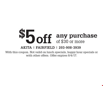 $5 off any purchase of $30 or more. With this coupon. Not valid on lunch specials, happy hour specials or with other offers. Offer expires 8/4/17.