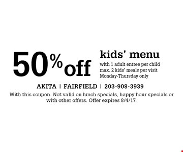 50% off kids' menu with 1 adult entree per child. Max. 2 kids' meals per visit. Monday-Thursday only. With this coupon. Not valid on lunch specials, happy hour specials or with other offers. Offer expires 8/4/17.