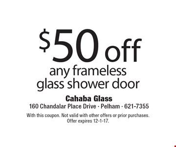 $50 off any frameless glass shower door. With this coupon. Not valid with other offers or prior purchases.Offer expires 12-1-17.