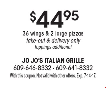 $44.95 36 wings & 2 large pizzastake-out & delivery onlytoppings additional. With this coupon. Not valid with other offers. Exp. 7-14-17.