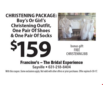 $159 Christening Package: Boy's Or Girl's Christening Outfit, One Pair Of Shoes & One Pair Of Socks bonus gift. Free Christening Bib. With this coupon. Some exclusions apply. Not valid with other offers or prior purchases. Offer expires 6-30-17.
