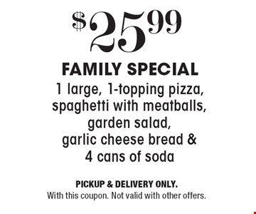 $25.99 FAMILY SPECIAL 1 large, 1-topping pizza, spaghetti with meatballs, garden salad, garlic cheese bread & 4 cans of soda. PICKUP & DELIVERY ONLY. With this coupon. Not valid with other offers.